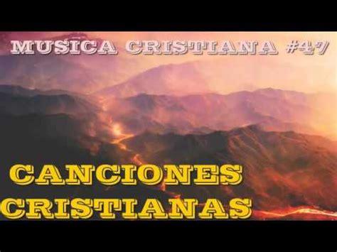 canciones cristianas canciones cristianas musica cristiana 47 youtube
