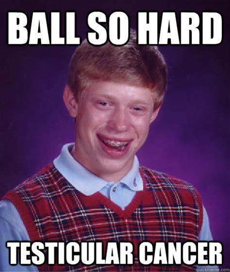 Ball So Hard Meme - ball so hard testicular cancer bad luck brian quickmeme