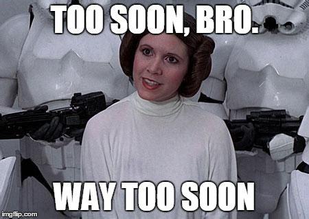 Too Soon Meme - princess leia imgflip