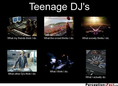 Im A Dj Meme - teenage dj s what people think i do what i really do