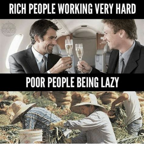 Rich People Meme - rich people working very hard poor people being lazy