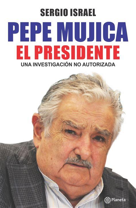 libro presidente pepe mujica el presidente planeta de libros