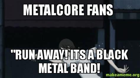 Metal Band Memes - metalcore fans quot run away its a black metal band make