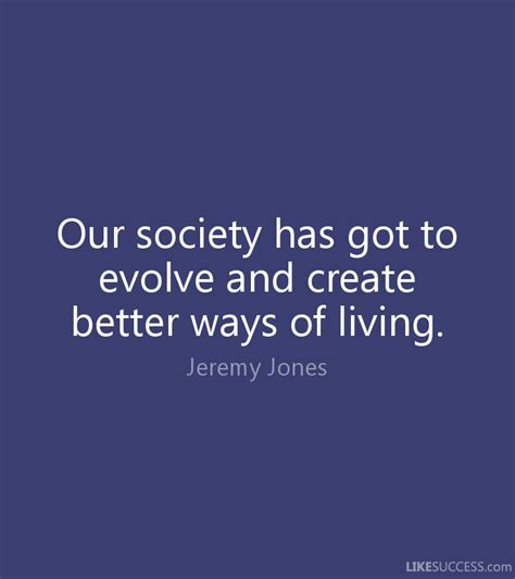 better way of living our society has got to evolve and create by jones