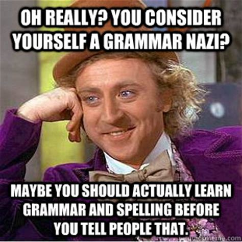 Grammar Nazi Meme - oh really you consider yourself a grammar nazi maybe you