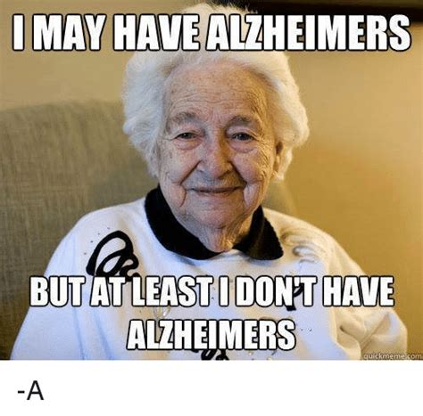 Meme Quick - i may have alzheimers but at least i donthave alzheimers