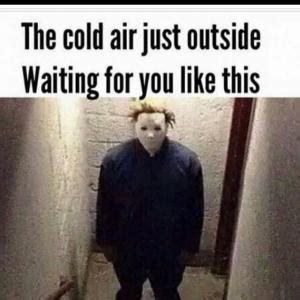 Cold Outside Meme - michael myers memes kappit