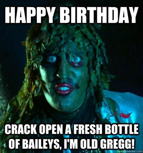 Old Gregg Meme - happy birthday crack open a fresh bottle of baileys im old