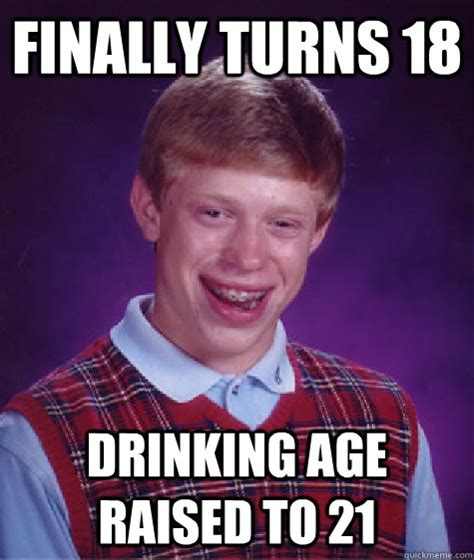 Meme Age - finally turns 18 drinking age raised to 21 badluckbrian