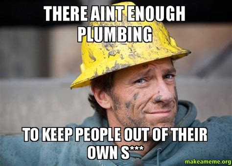 Make A Meme Out Of Your Own Picture - there aint enough plumbing to keep people out of their own