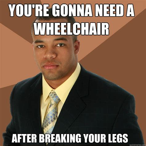 Handicap Meme - after breaking your legs you re gonna need a wheelchair