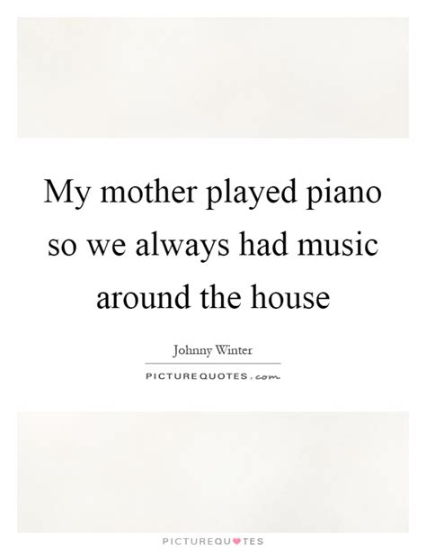 music around the house my mother played piano so we always had music around the house picture quotes
