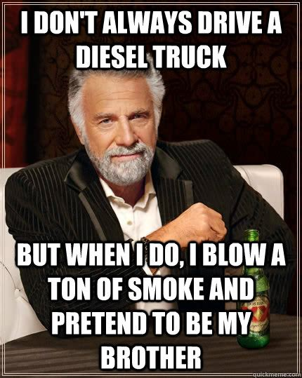 Ton Meme - i don t always drive a diesel truck but when i do i blow