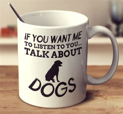 Listen To Your Mug Left Side if you want me to listen to you talk about dogs mug empire