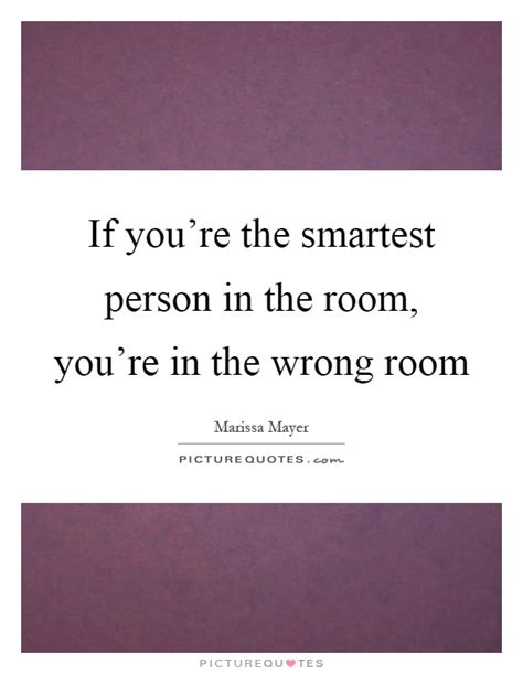 the smartest in the room if you re the smartest person in the room you re in the wrong picture quotes