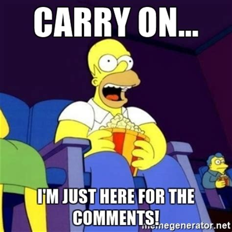 Meme Comments - carry on i m just here for the comments homer