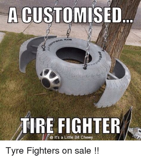 Tire Meme - a customised tire fighter it s a little bit chewy a tyre