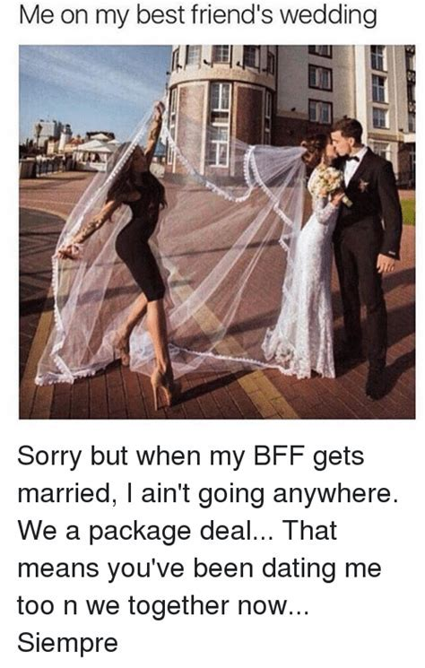 Me on My Best Friend's Wedding Sorry but When My BFF Gets