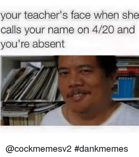 What Is Dank Memes - your teacher s face when she calls your name on 420 and