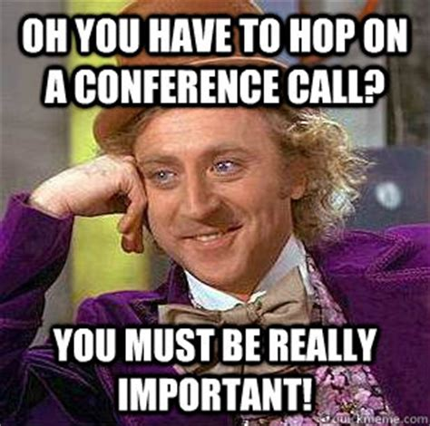 Conference Call Meme - saying quot hop on a call quot offends the hell out of me the