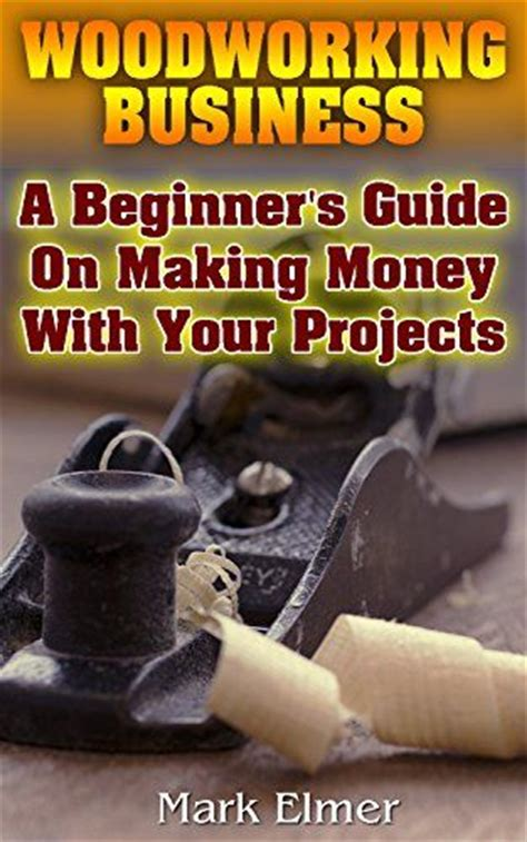 make money with woodworking woodworking business a beginner s guide on money