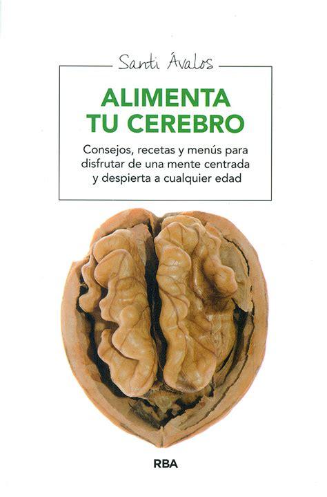 alimenta tu cerebro el alimenta tu cerebro consejos recetas y men 250 s para disfrutar de una m