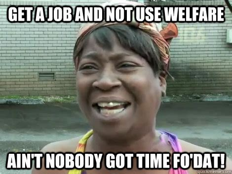 Welfare Meme - get a job and not use welfare ain t nobody got time fo dat sweet brown bronchitus quickmeme