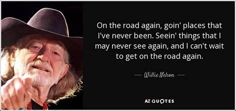 May Been Again by Willie Nelson Quote On The Road Again Goin Places That