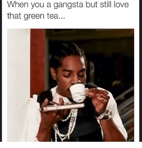 Green Tea Meme - when you a gangsta but still love that green tea gangsta