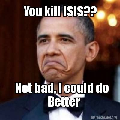 Not Bad Meme Generator - meme creator you kill isis not bad i could do better