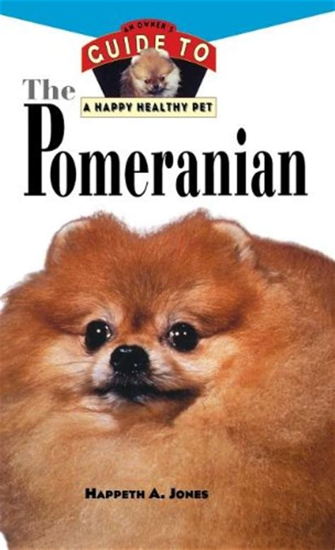 pomeranian guide pomeranian an owner s guide to a happy healthy pet your happy healthy p