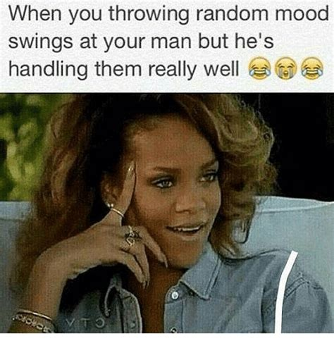 Mood Swing Meme - when you throwing random mood swings at your man but he s