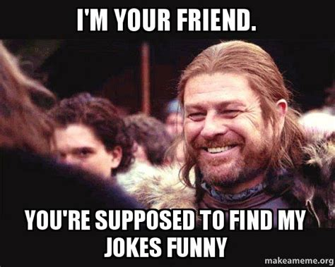 Im Funny Memes - i m your friend you re supposed to find my jokes funny
