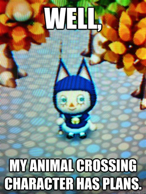 Animal Crossing Memes - well my animal crossing character has plans misc