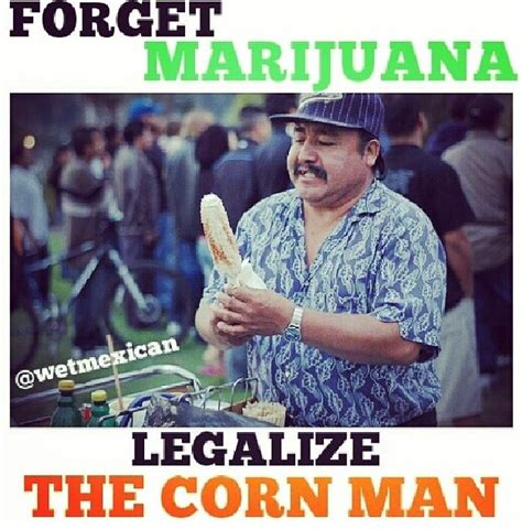 Mexican Guy Meme - elotes legalize the corn man mexican girl problems
