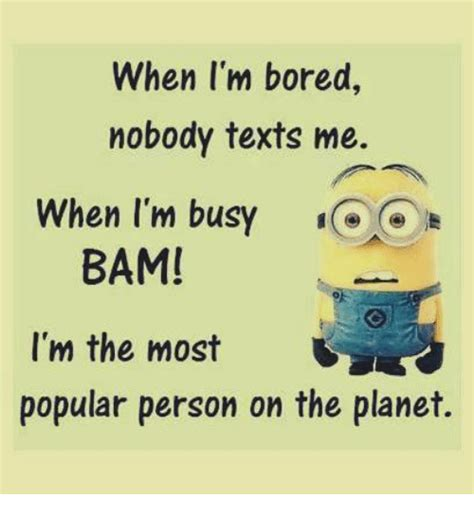 When I M Bored Meme - when i m bored nobody texts me when i m busy bam i m the