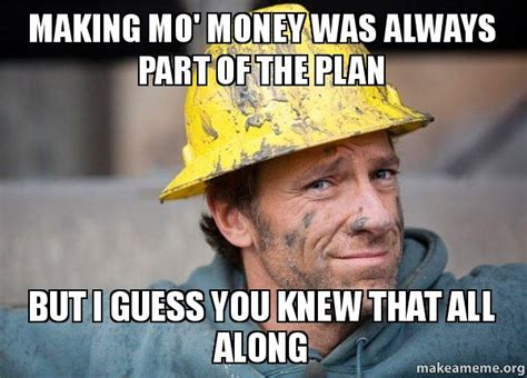 Mo Money Meme - making mo money was always part of the plan but i guess you knew that all along a dirty job