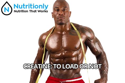 should i creatine load creatine to load or not nutritionly