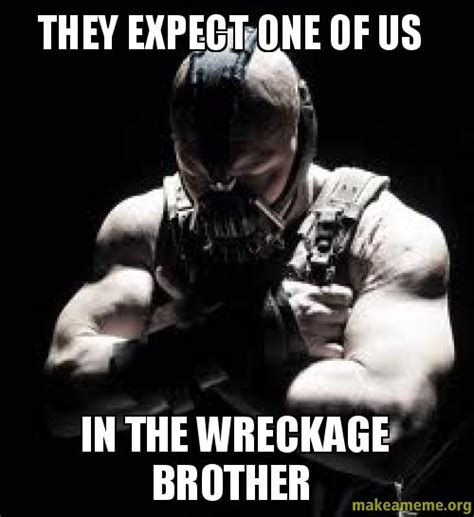 One Of Us Meme - they expect one of us in the wreckage brother make a meme