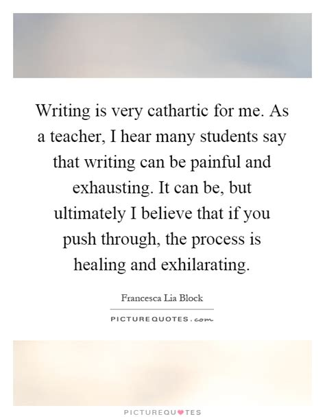 What Students Really Need To Hear Essay by Writing Is Cathartic For Me As A I Hear Many Picture Quotes