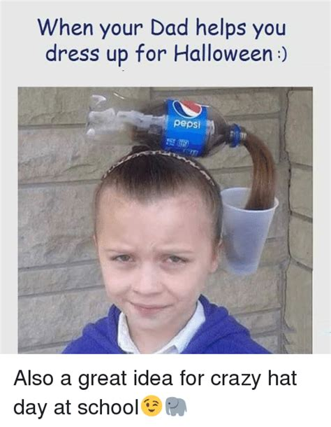 Good Ideas For Memes - when your dad helps you dress up for halloween pepsi also a great idea for crazy hat day at