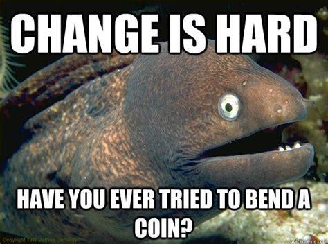 Chagne Meme - change is hard coin or not bad eel jokes pinterest