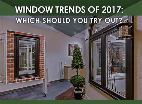 window trends 2017 window trends of 2017 which should you try out