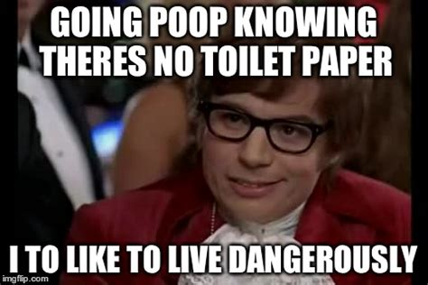 No Toilet Paper Meme - i too like to live dangerously meme imgflip