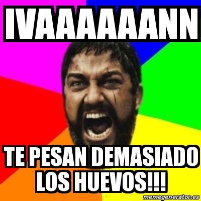Meme Generator En Espaã Ol - meme sparta ivaaaaaann te pesan demasiado los huevos