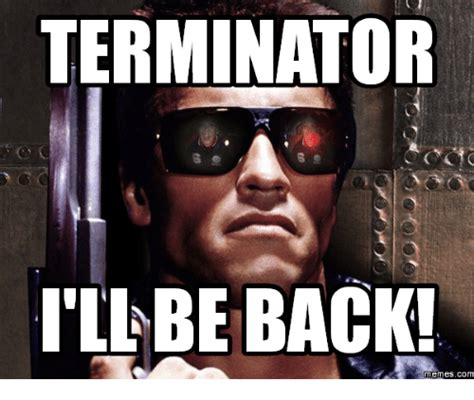 Terminator Meme - 25 best memes about i ll be back terminator i ll be