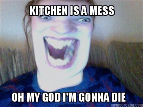 Go Die Meme - meme creator kitchen is a mess oh my god i m gonna die