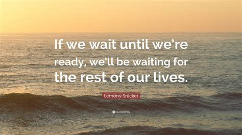 lemony snicket quote   wait   ready