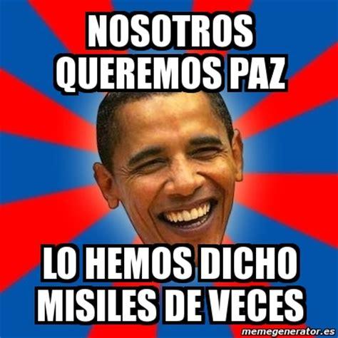 Memes De Obama - meme obama nosotros queremos paz lo hemos dicho misiles