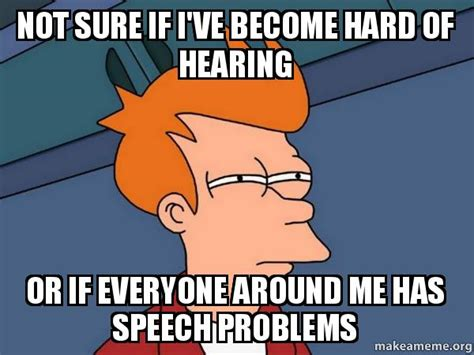 If Meme - not sure if i ve become hard of hearing or if everyone